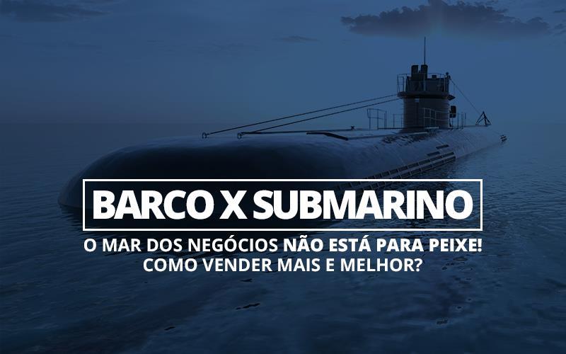 Barco X Submarino — O Mar Dos Negócios Não Está Para Peixe! Como Vender Mais E Melhor?