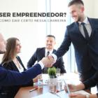 Quer Ser Empreendedor? Aprenda Como Dar Certo Nessa Carreira