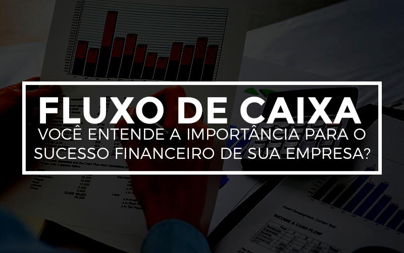 Fluxo De Caixa – Você Entende A Importância Para O Sucesso Financeiro De Sua Empresa?