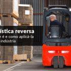 Logística Reversa – O Que é E Como Aplicá-la à Sua Indústria?