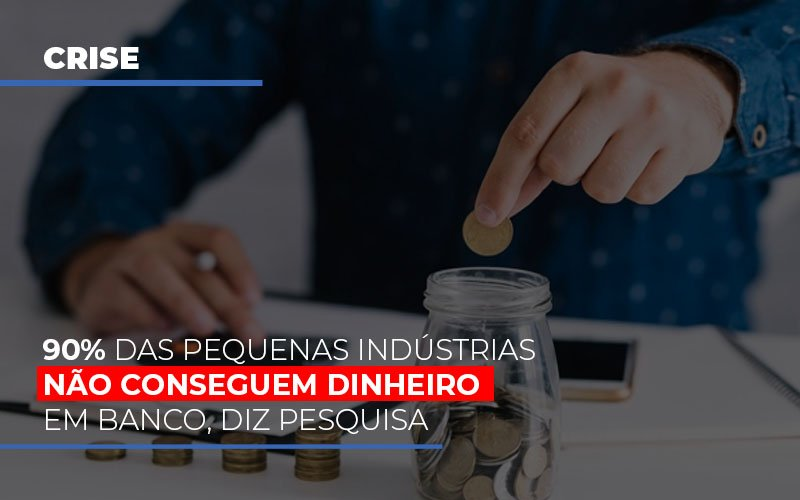90 Das Pequenas Industrias Nao Conseguem Dinheiro Em Banco Diz Pesquisa - Contabilidade Na Mooca - SP | Confidence Contabilidade