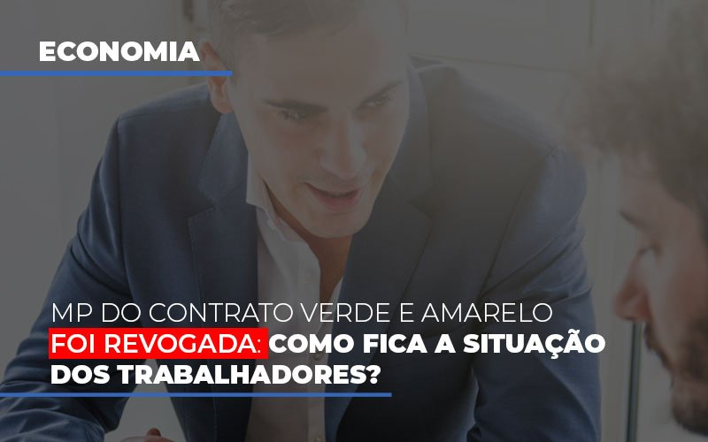 Mp Do Contrato Verde E Amarelo Foi Revogada Como Fica A Situacao Dos Trabalhadores - Contabilidade Na Mooca - SP | Confidence Contabilidade