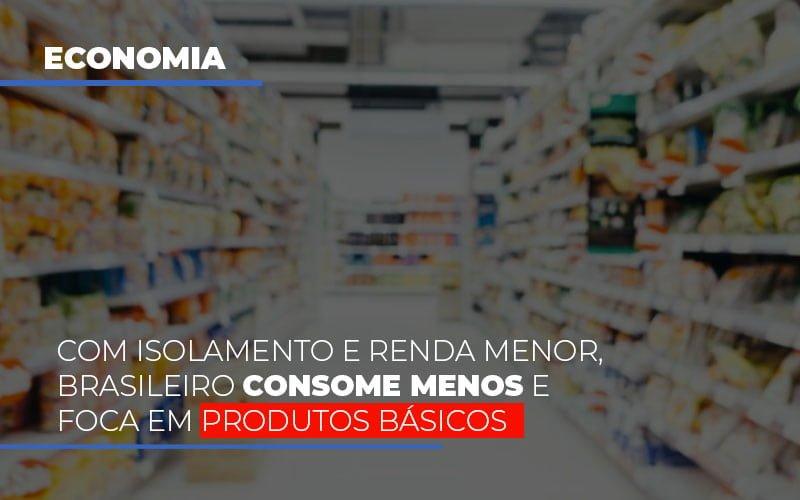 Com O Isolamento E Renda Menor Brasileiro Consome Menos E Foca Em Produtos Basicos - Contabilidade Na Mooca - SP | Confidence Contabilidade