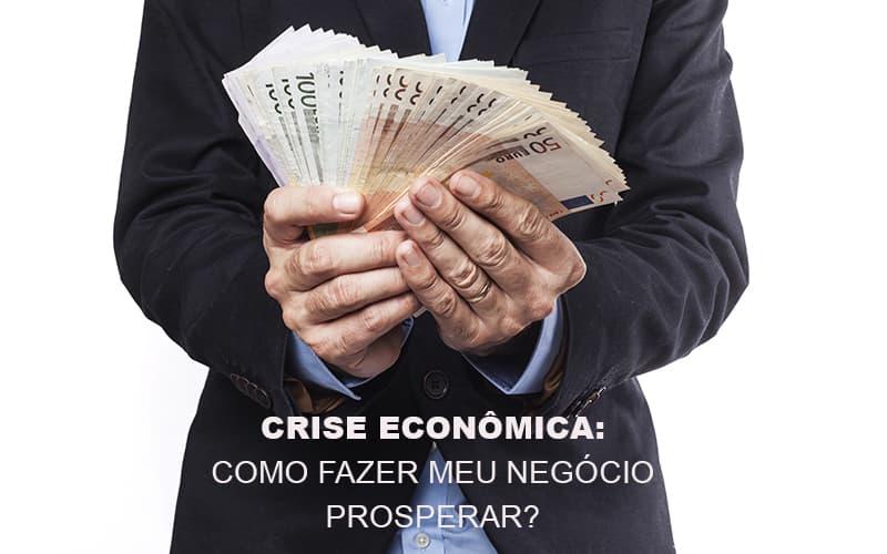 Crise Economica Como Fazer Meu Negocio Prosperar - Contabilidade Na Mooca - SP | Confidence Contabilidade