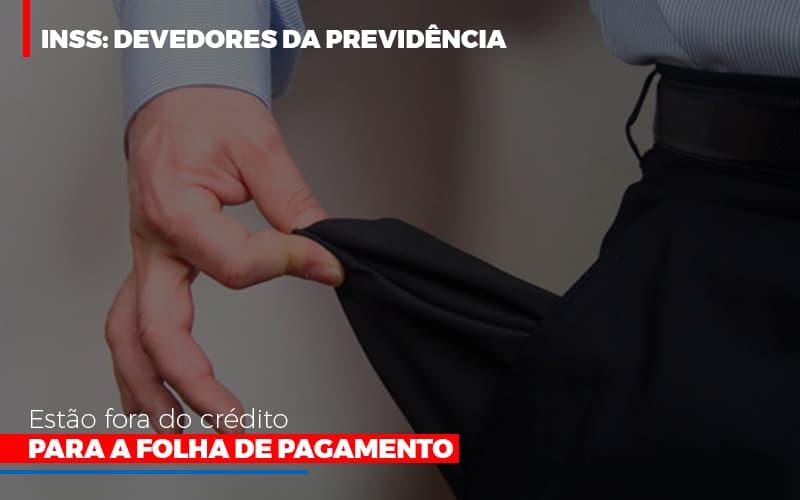 Inss Devedores Da Previdencia Estao Fora Do Credito Para Folha De Pagamento - Contabilidade Na Mooca - SP | Confidence Contabilidade