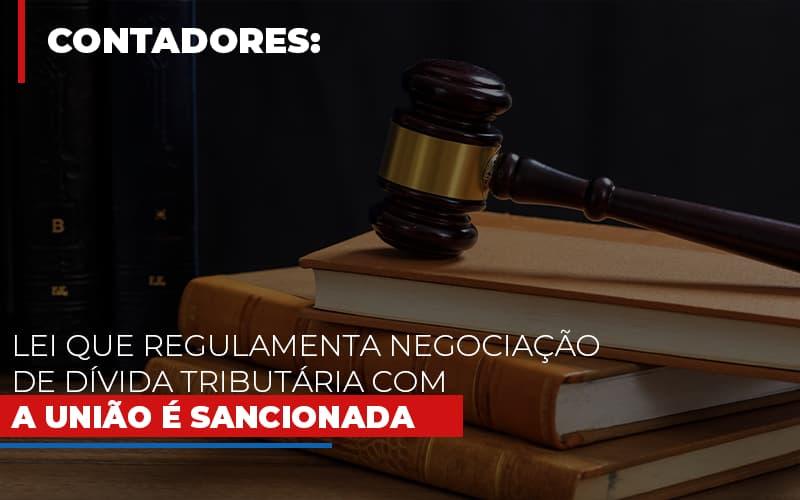 Lei Que Regulamenta Negociacao De Divida Tributaria Com A Uniao E Sancionada - Contabilidade Na Mooca - SP | Confidence Contabilidade