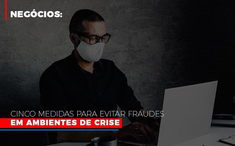 Negocios Cinco Medidas Para Evitar Fraudes Em Ambientes De Crise - Contabilidade Na Mooca - SP | Confidence Contabilidade