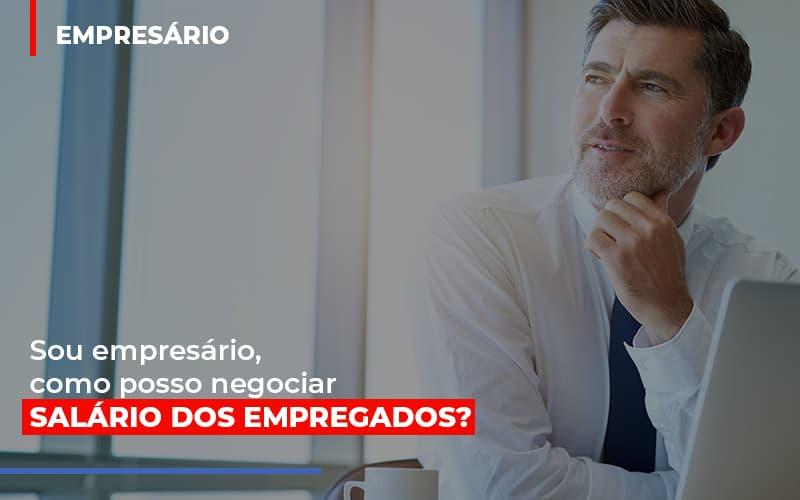Sou Empresario Como Posso Negociar Salario Dos Empregados - Contabilidade Na Mooca - SP | Confidence Contabilidade