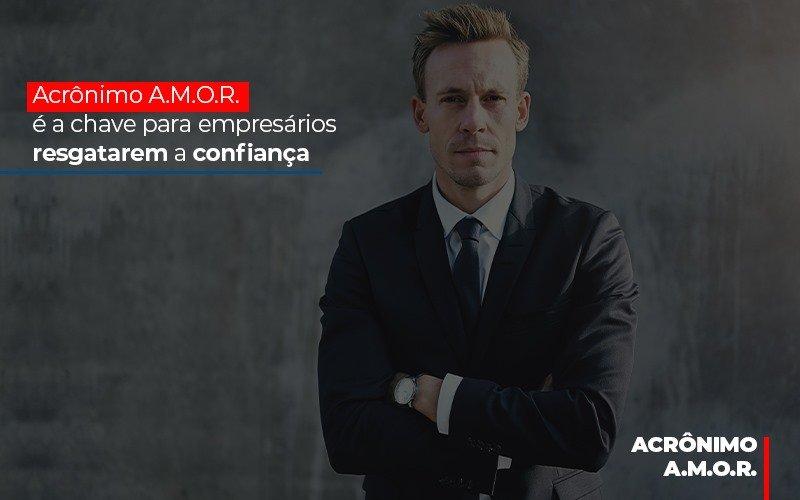 Acronimo A M O R E A Chave Para Empresarios Resgatarem A Confianca - Contabilidade Na Mooca - SP | Confidence Contabilidade