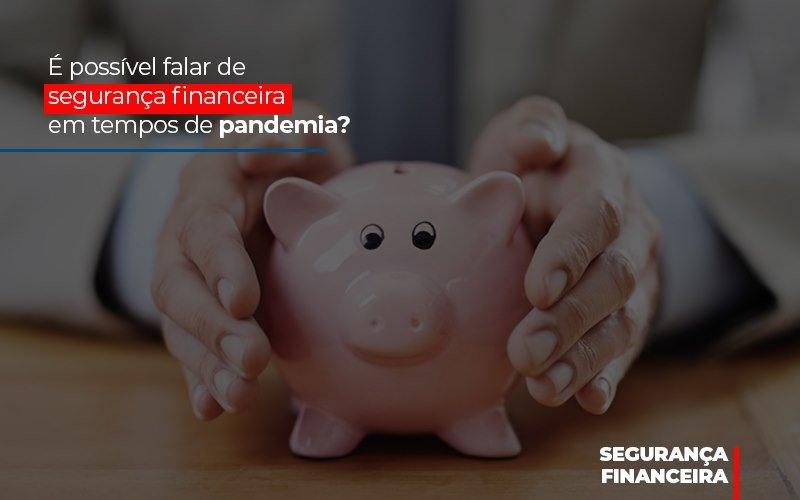 E Possivel Falar De Seguranca Financeira Em Tempos De Pandemia - Contabilidade Na Mooca - SP | Confidence Contabilidade