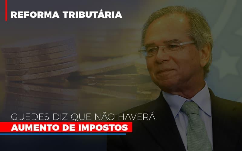 Guedes Diz Que Nao Havera Aumento De Impostos - Contabilidade Na Mooca - SP | Confidence Contabilidade