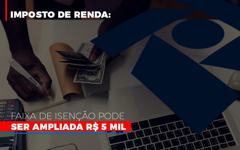 Imposto De Renda Faixa De Isencao Pode Ser Ampliada R 5 Mil - Contabilidade Na Mooca - SP | Confidence Contabilidade