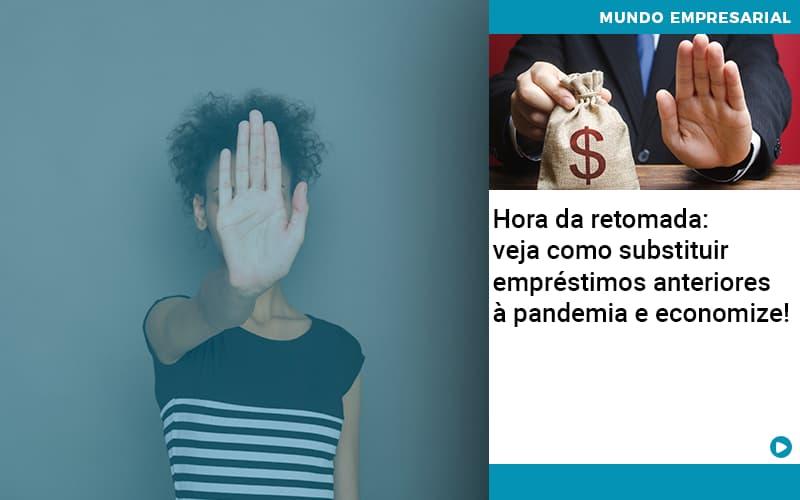 Hora Da Retomada: Veja Como Substituir Empréstimos Anteriores à Pandemia E Economize!